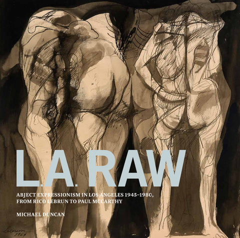 L.A. RAW: Abject Expressionism in Los Angeles 1945-1980, From Rico Lebrun to Paul McCarthy