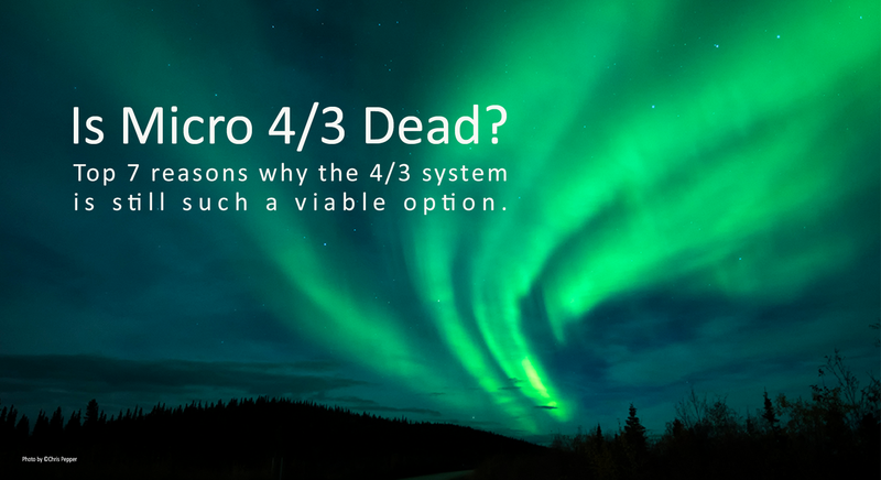 Is Micro 4/3 Dead? Top 7 reasons why the 4/3 system is still such a viable option.