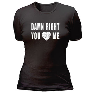 Damn right you love me T-shirt