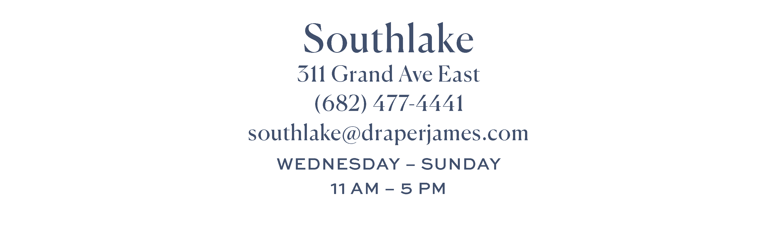 Southlake. Make an appointment. Closed July 4th. 311 Grand Ave E, Southlake, TX 76092. (682) 477-4441 southlake@draperjames.com Open 11am-5pm Wednesday-Sunday