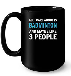 All I Care About Is Badminton And Maybe Like 3 Peo Mug