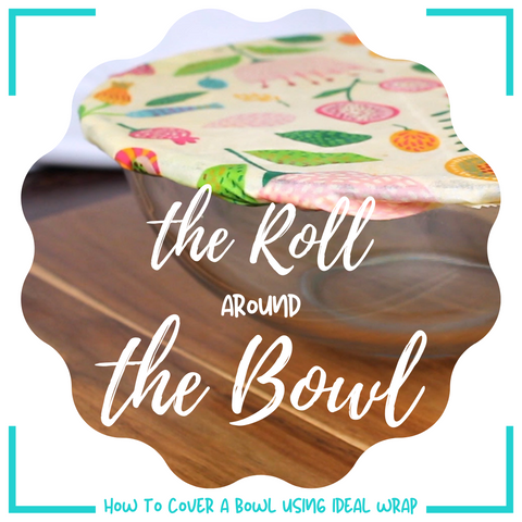 The Roll Around the Bowl - How to cover a bowl using beeswax food wrap - Ideal Wrap
