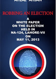 Robbing an Election : A White Paper on the Election held in NA-124, Lahore VII on May 11, 2013