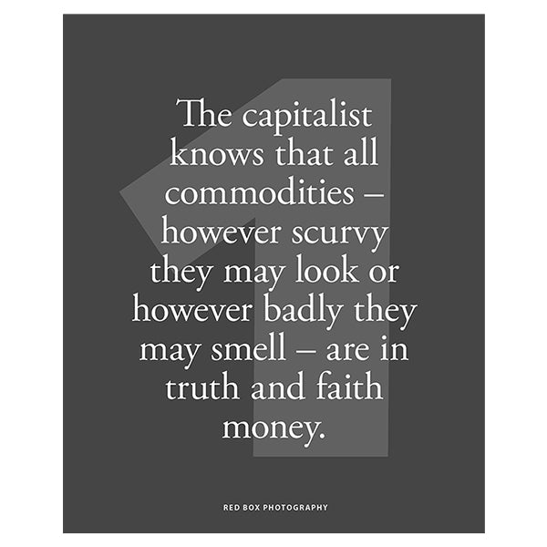 THE CAPITALIST KNOWS THAT ALL COMMODITIES - HOWEVER SCURVY THEY MAY LOOK OR HOWEVER BADLY THEY MAY SMELL - ARE IN FAITH AND TRUTH MONEY