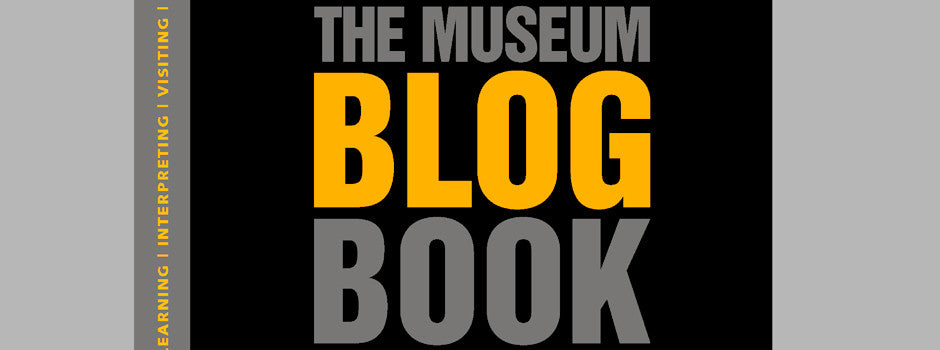 "THE MUSEUM BLOG BOOK: ""Perceptive. Witty. Thoughtful. Concerned. Angry. Committed. Exhilarating. Invaluable."""