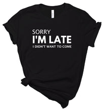 Load image into Gallery viewer, Sorry I'm Late I Didn't Want to Come - T-Shirt
