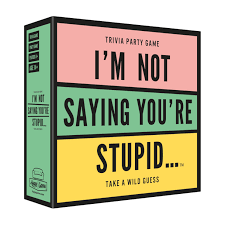 I'm not saying you're stupid...Trivia game