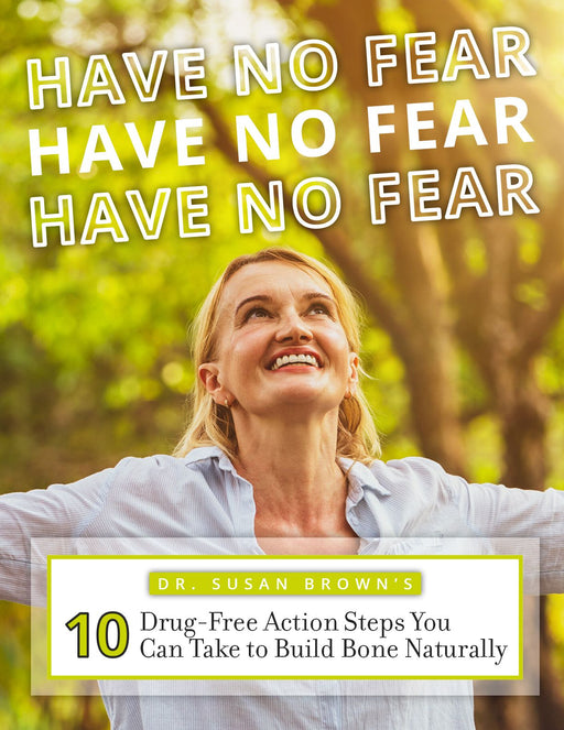 Free E-Book: Have No Fear 10 Drug-Free Action Steps You Can Take to Build Bone Naturally