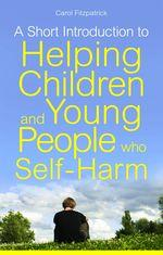 A Short Introduction to Understanding and Supporting Children and Young People who Self Harm