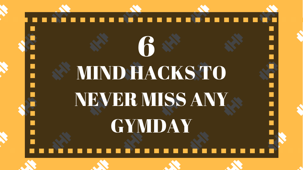 <H1>6 MIND HACKS TO NEVER MISS ANY GYMDAY<H1>