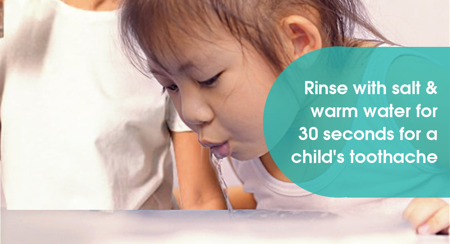 Rinse with salt & warm water for 30 seconds for a child's toothache.