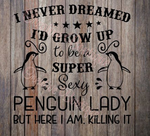 I never dreamed I would I'd grow up to be a super sexy penguin lady but here I am killing it Shirt Iron on Cricut Silhouette file SVG