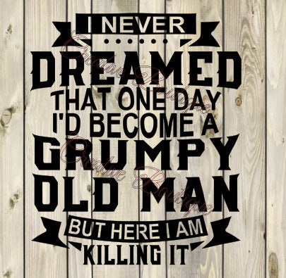 I never dreamed Grumpy Old Man Dad Grandpa Granddad Father's Day Father Fathers SVG cutting file Cricut Sillouette vector image