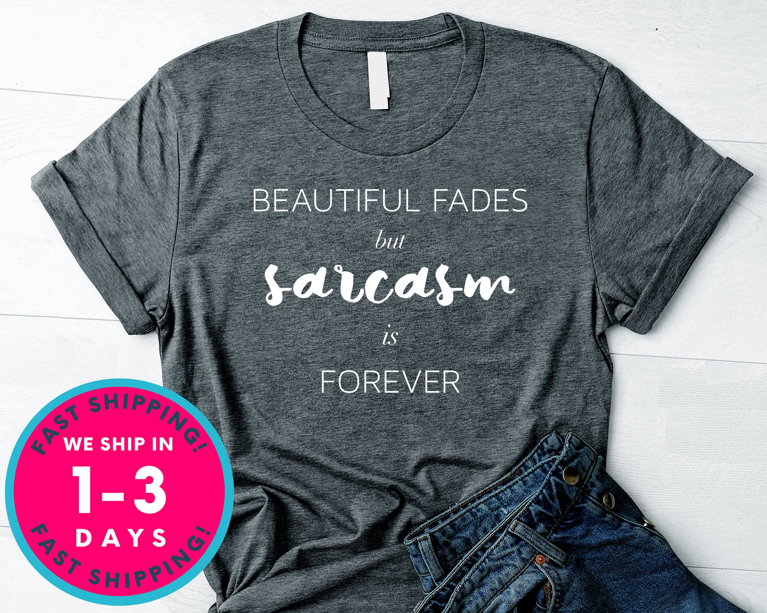 Beauty Fades But Sarcasm Is Forever T-Shirt - Funny Humor Shirt
