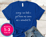 Sorry Im Late I Got Here As Soon As I Wanted To T-Shirt - Funny Humor Shirt