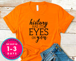 History Has Its Eyes On You T-Shirt - Inspirational Quotes Saying Shirt