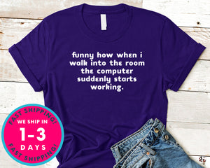 Funny How When I Walk Into The Room The Computer Suddenly Starts Working T-Shirt - Funny Humor