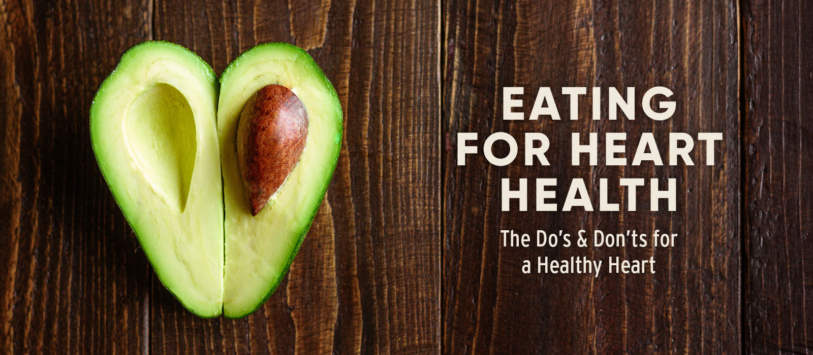 EATING FOR HEART HEALTH, the do's and don'ts for a healthy heart
