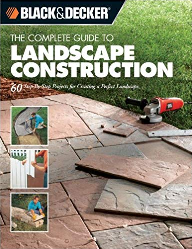 The Black & Decker Complete Guide to Landscape Construction: 60 Step-by-step Projects for Creating a Perfect Landscape (Black & Decker Complete Guide)