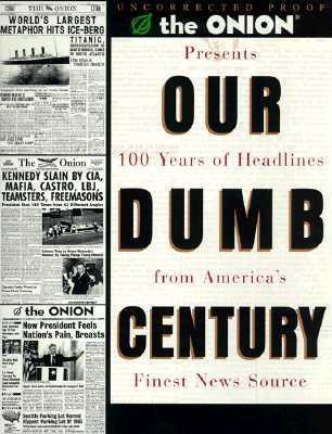 The Onion Presents Our Dumb Century: 100 Years of Headlines from America's Finest News Source