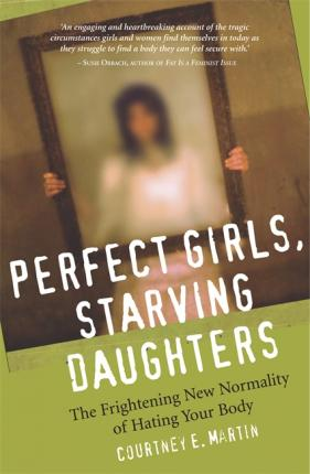 Perfect Girls, Starving Daughters: The Frightening New Normalcy of Hating Your Body