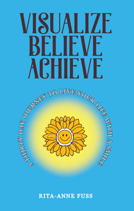 Visualize Believe Achieve: A Thirty Day Journey to Live Your Life With a Smile (HC)