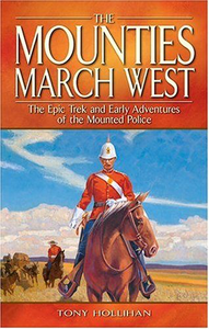 The Mounties March West: Epic Trek and Early Adventures of the Mounted Police