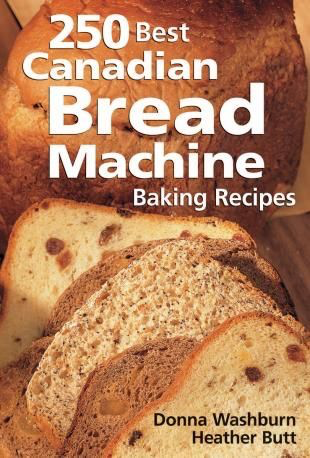 250 Best Canadian Bread Machine Baking Recipes