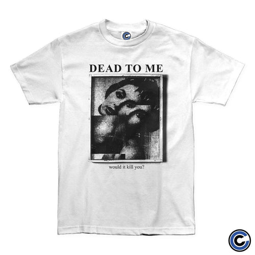 "Dead To Me ""Would It Kill You"" Shirt"