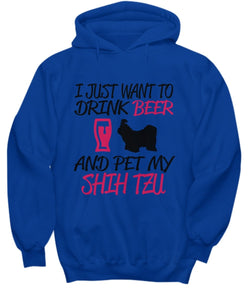 Dog Lover Hoodie I Just Want to Drink Beer and Pet My SHIH TZU
