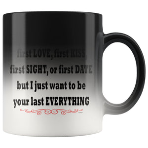 Valentine's Day 11 oz Color Changing Mug - I may not be your first love, first kiss but I just want to be your last everything