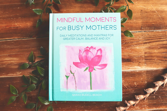 Mindful Moments for Busy Mothers: Daily meditations and mantras for greater calm, balance and joy.