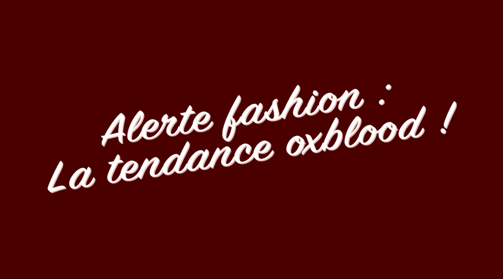 Alerte fashion : La tendance oxblood.