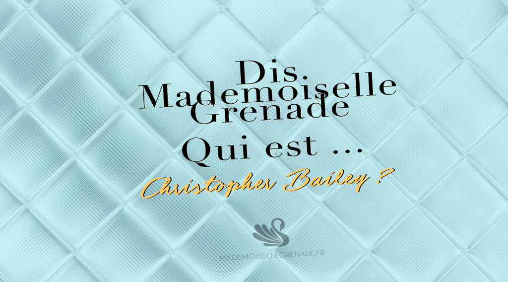 Dis Mademoiselle Grenade, qui est Christopher Bailey ?