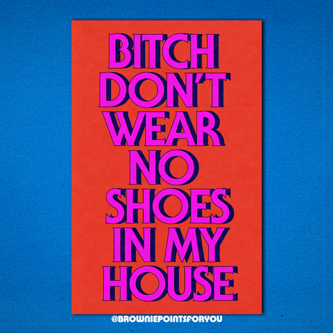 Bitch Don't Wear No Shoes in My House poster - Brownie Points for You