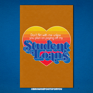 Don't Flirt With Me Unless You Plan on Paying Off My Student Loans poster - Brownie Points