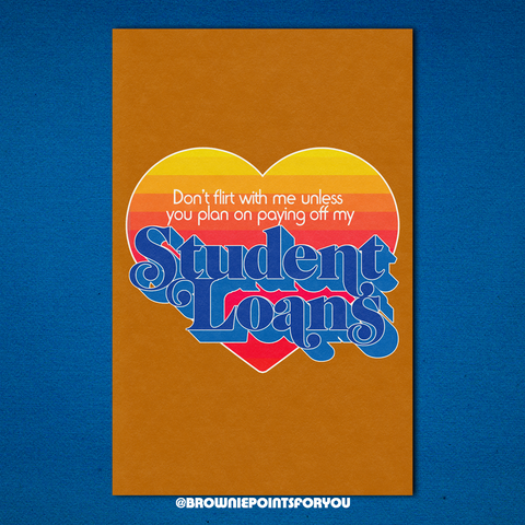 Don't Flirt With Me Unless You Plan on Paying Off My Student Loans poster - Brownie Points for You