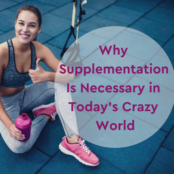 Why Supplementation is Necessary in this Crazy World