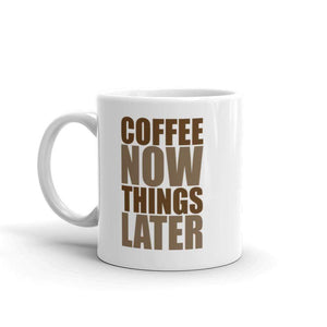 Coffee Mug - Coffee Now Things Later