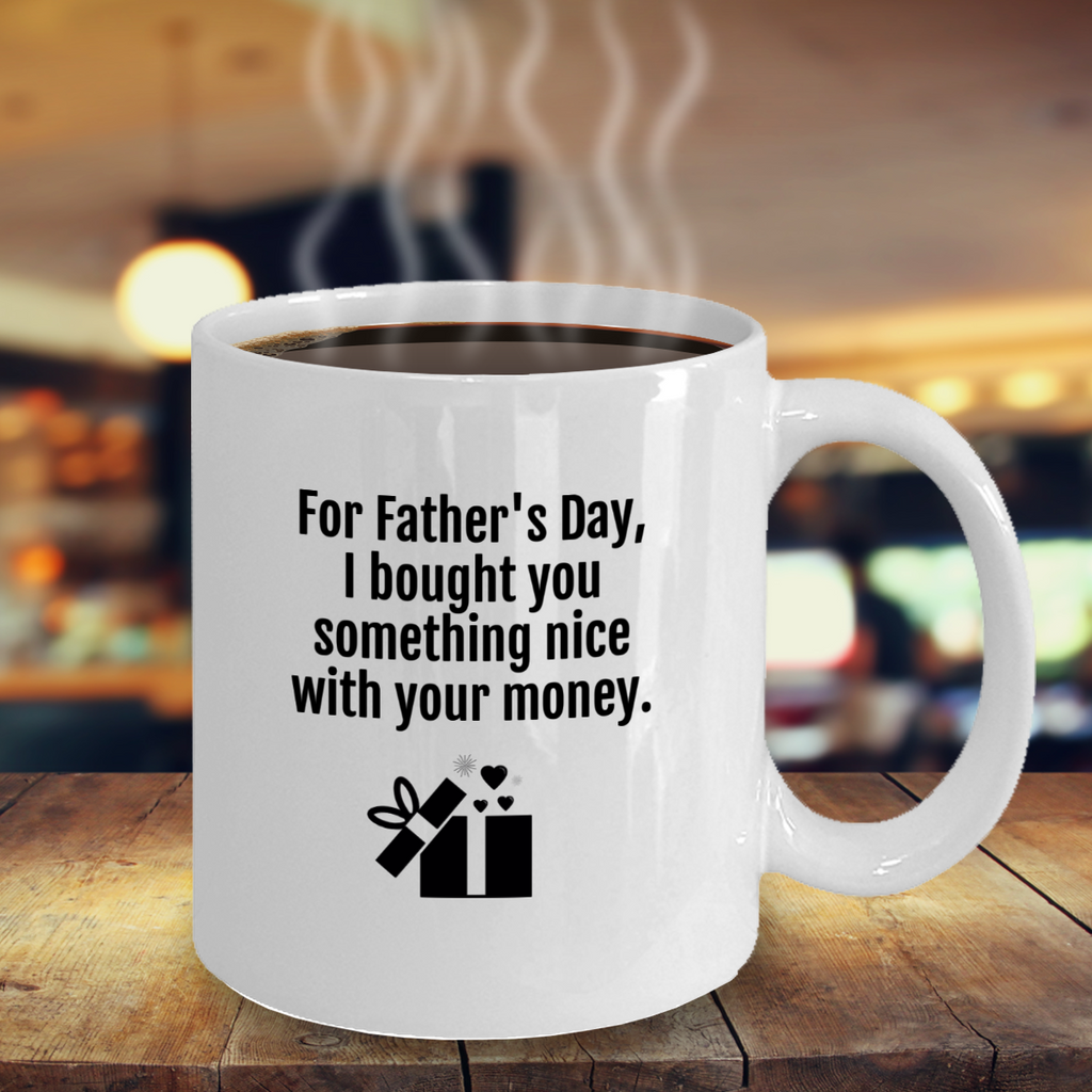 funny mug - For Father's Day, I bought you something nice with your money.