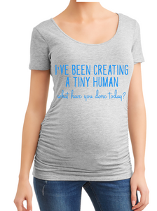 I've Been Creating a Tiny Human What Have You Done Today Pregnancy Maternity Shirt