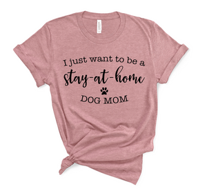 I Just Want to Be a Stay At Home Dog Mom Shirt