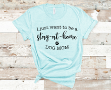 Load image into Gallery viewer, I Just Want to Be a Stay At Home Dog Mom Shirt