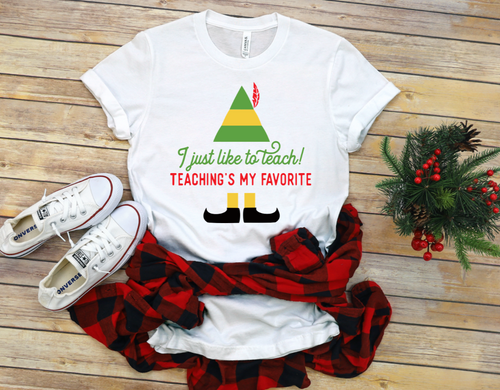I Just Like To Teach, Teachings My Favorite Elf Christmas Shirt