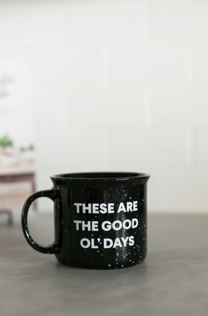 MUG // THESE ARE THE GOOD OL' DAYS