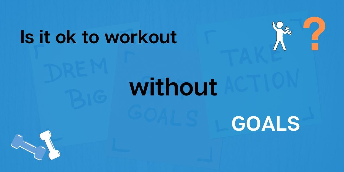 Is it ok to workout without any goals - Learn inspiring lessons