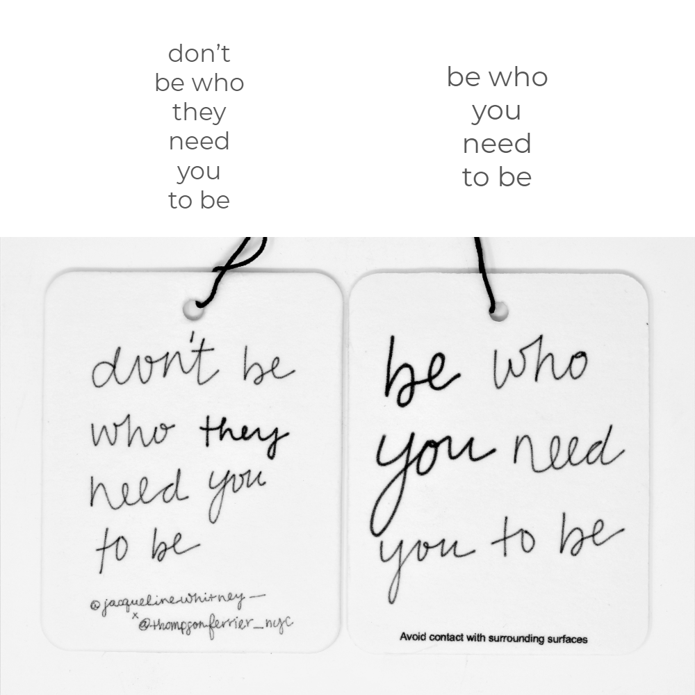 Don't Be Who They Need You To Be Air Freshener by Jacqueline is sold as an individual car air freshener with Side A printed & Side B printed. This item can be used in a drawer or closet. Jacqueline has partnered with To Write Love On Her Arms and 10% of proceeds of your sale will be donated on the day of your shipment.