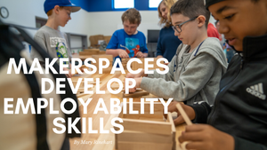 Makerspaces Develop Employability Skills