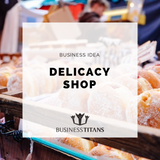 Business Titans is providing the Delicacy shop business idea for startups.