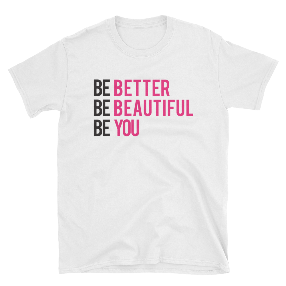 Be Better. Be Beautiful. Be You. Tee